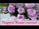 Подруга! Хочу пожелать тебе счастья!