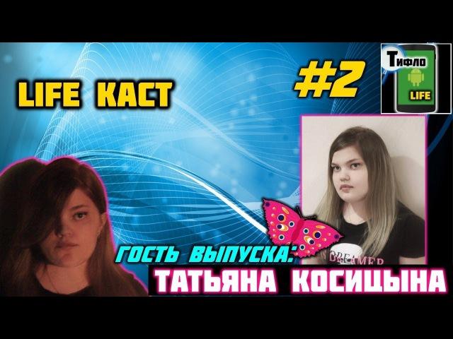 LIFE каст выпуск №2 Татьяна Косицына