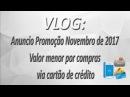 VLOG - Anuncio Promoção Novembro de 2017 - Valor menor por compras via cartão de crédito. CONFIRA!