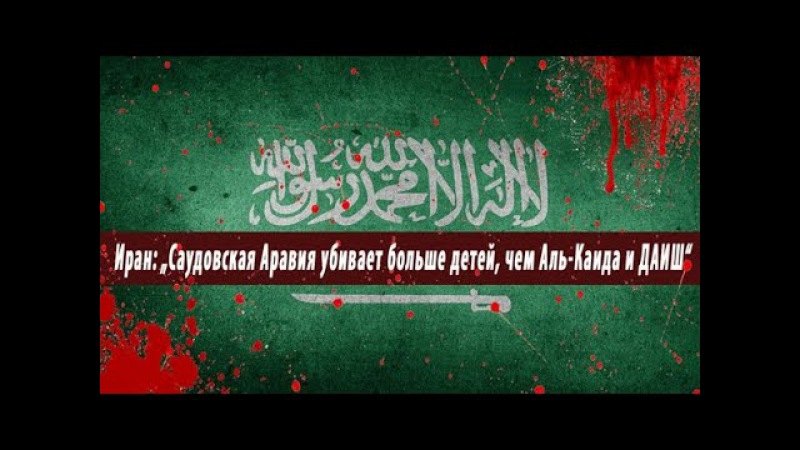 """Иран """"Саудовская Аравия убивает больше детей чем Аль Каида и ДАИШ"""