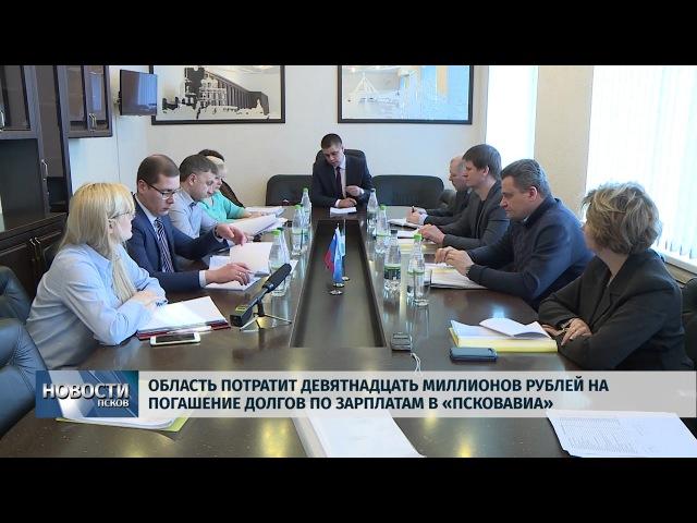 Новости Псков 19 03 2018 19 миллионов рублей на погашение долгов по зарплатам в Псковавиа