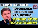 Вадим Карасев: Порошенко цепляется за власть, не понимая, что это бесполезно