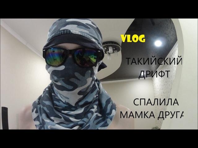 VLOG ТАКИЙСКИЙ ДРИФТ СПАЛИЛА МАМКА ДРУГА