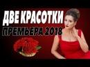 ПРЕМЬЕРА 2018 Фильм про любовь и отношения ДВЕ КРАСОТКИ Русские мелодрамы 2018 но ...