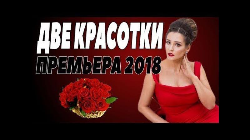 ПРЕМЬЕРА 2018 Фильм про любовь и отношения ДВЕ КРАСОТКИ Русские мелодрамы 2018 но