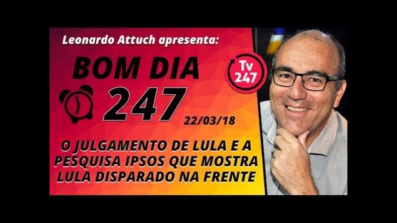 Bom dia 247 (22/3/18) - O julgamento de Lula e a pesquisa Ipsos que mostra Lula disparado na frente