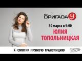 Юлия Топольницкая в Бригаде У!