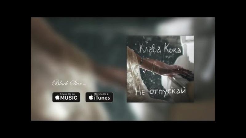 Клава Кока Не отпускай премьера песни 2016