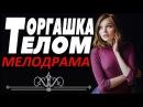 Обалденная МЕЛОДРАМА! ТОРГАШКА ТЕЛОМ. Смотреть Русские мелодрамы онлайн! Новинки, фильмы про любовь!