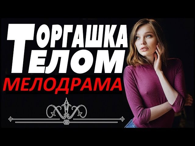 Обалденная МЕЛОДРАМА! ТОРГАШКА ТЕЛОМ. Смотреть Русские мелодрамы ! Новинки, фильмы про любовь!