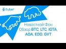 Новостной Фон, Обзор BitCoin BTC, LiteCoin LTC, Genesis Vision GVT, Eidoo EDO, IOTA, Cardano ADA