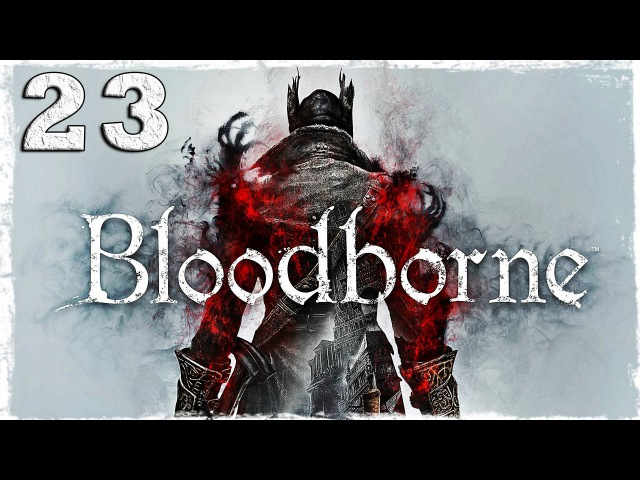 [PS4] Bloodborne. 23: Бешеные старухи.