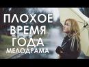Премьера! Плохое Время года - Мелодрамы новинки 2017