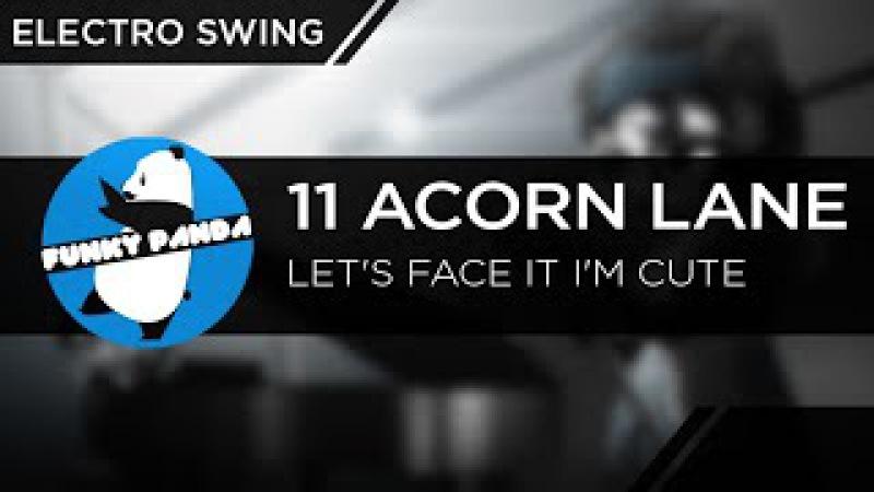 ElectroSWING    11 Acorn Lane - Let's Face It I'm Cute