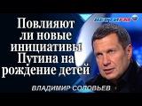 Владимир Соловьев: Повлияют ли новые инициативы Путина на рождение детей