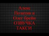 Олег Брейн и Алекс Позитив ОЗВУЧКА ТАКСИ