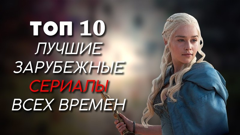 ТОП-10   ЛУЧШИЕ ЗАРУБЕЖНЫЕ СЕРИАЛЫ ВСЕХ ВРЕМЕН