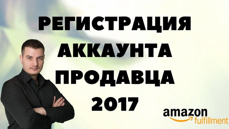 Регистрация аккаунта продавца на Амазоне 2017 Новые правила регистрации продавца