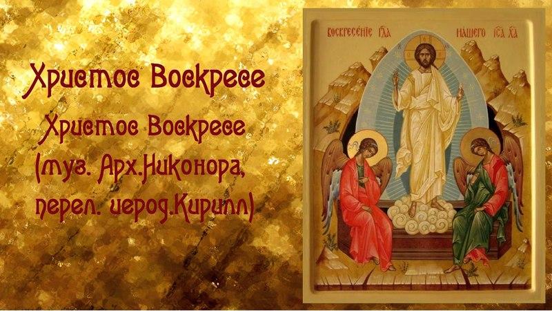 Христос Воскресе (муз. Арх.Никонора, перел. иерод.Кирилл)