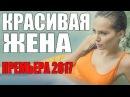 САМАЯ НОВАЯ МЕЛОДРАМА 2017 КРАСИВАЯ ЖЕНА Русские мелодрамы 2017 новинки фильмы 2017 HD