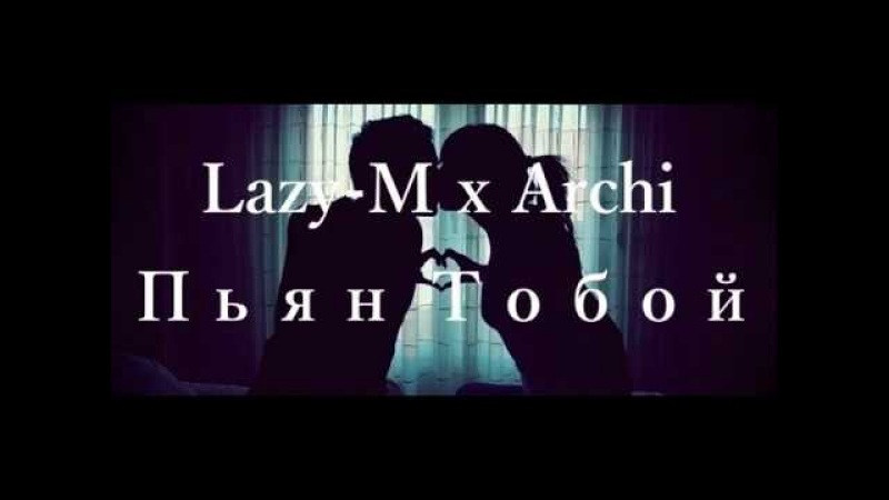 Lazy-M - Пьян Тобой ( при уч.Archi)
