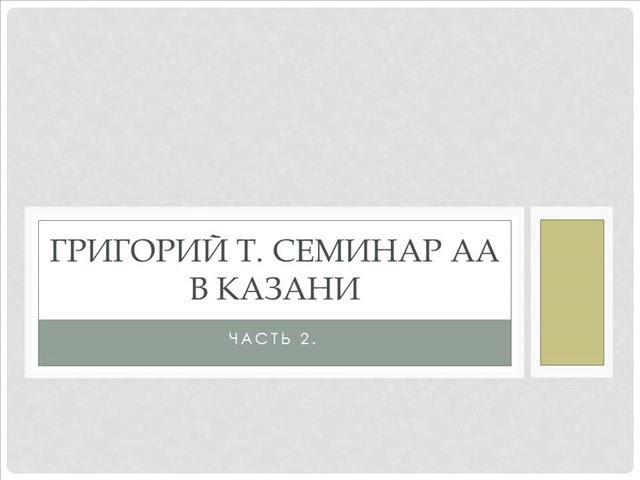 02. Григорий Т. Семинар АА в Казани. 5-6 января 2018 года. Часть 2.