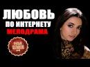 ЛЮБОВЬ ПО ИНТЕРНЕТУ HD 2016 русские мелодрамы 2016 russian films 2016 melodrama