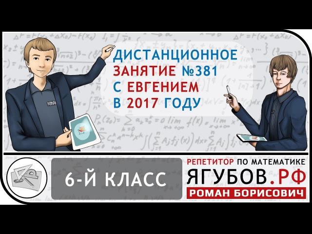 Ягубов.РФ — ЗАНЯТИЕ С УЧЕНИКОМ 6-ГО КЛАССА (ЖЕНЯ) В 2017 ГОДУ ◆ №12.381