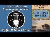 Александр Грин Сто верст по реке. Аудиоспектакль