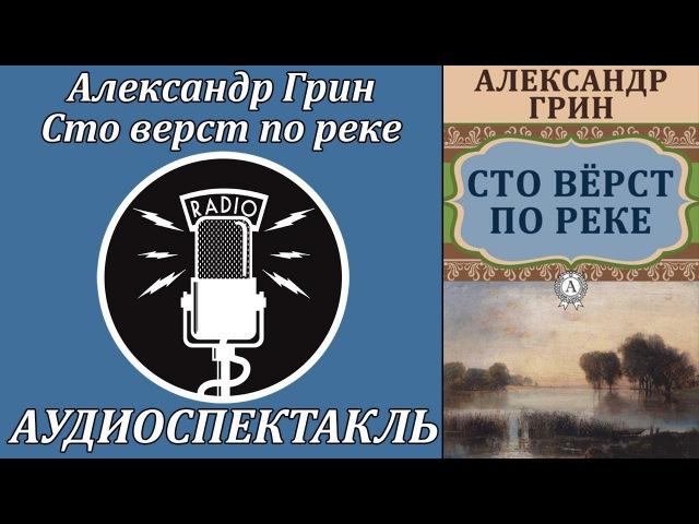 Александр Грин: Сто верст по реке. Аудиоспектакль