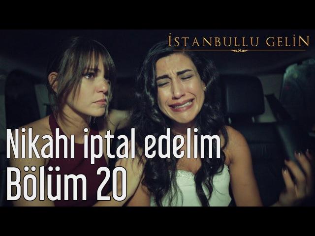 İstanbullu Gelin 20. Bölüm - Nikahı İptal Edelim