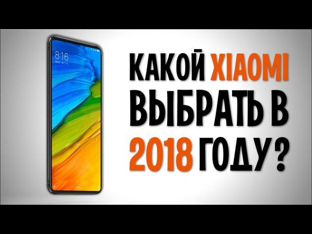 КАКОЙ XIAOMI ВЫБРАТЬ В 2018 году Лучшие смартфоны Сяоми на начало 2018