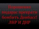 Порошенко пидарас прекрати бомбить Донбасс ЛНР И ДНР видео 18