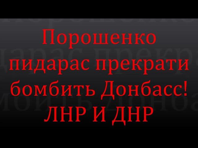 Порошенко пидарас прекрати бомбить Донбасс!ЛНР И ДНР видео 18