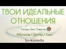 ТВОИ ИДЕАЛЬНЫЕ ОТНОШЕНИЯ ~ Абрахам (Эстер) Хикс | TsovkaMedia