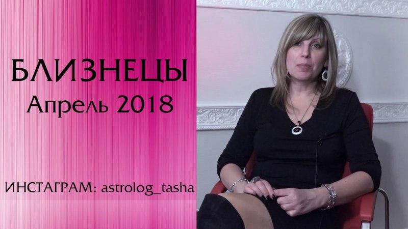 БЛИЗНЕЦЫ гороскоп АПРЕЛЬ 2018 от Таши Игошиной