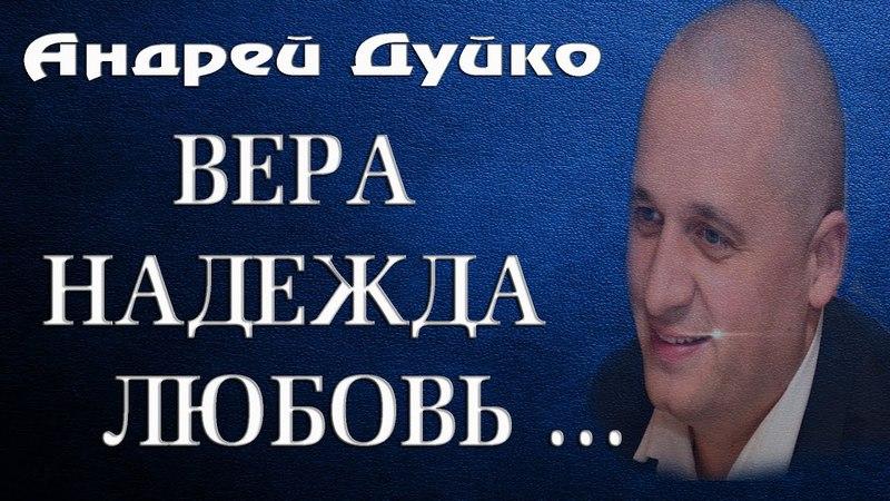 ВЕРА, НАДЕЖДА, ЛЮБОВЬ.Андрей Дуйко