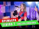 Премьера Elvira T Экстра Любовь 7 выпуск шоу Вечерний Лайк