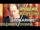 ПОКАЯНИЕ Владимира Головина ПРОСТИТЕ МЕНЯ Грешного ради Христа 14 02 2018 Прощёное Воскресенье