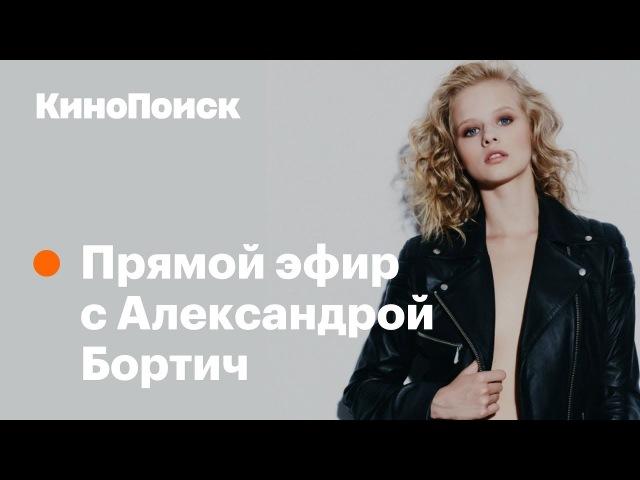 Александра Бортич об откровенных сценах и своём пути в кино Кинопоиск 2018 смотреть онлайн без регистрации