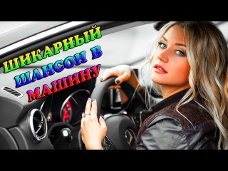 КЛАССНЫЙ ШАНСОН В ДОРОГУ - ШИКАРНЫЕ ПЕСНИ ДЛЯ ВАС