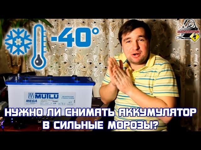 (-40°) НУЖНО ЛИ СНИМАТЬ АККУМУЛЯТОР В СИЛЬНЫЙ МОРОЗ