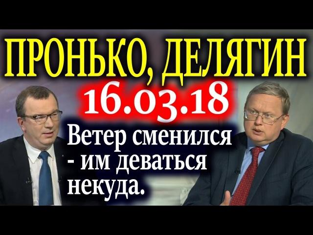 ПРОНЬКО, ДЕЛЯГИН. Путин дал поручение до 15 апреля определиться 16.03.18