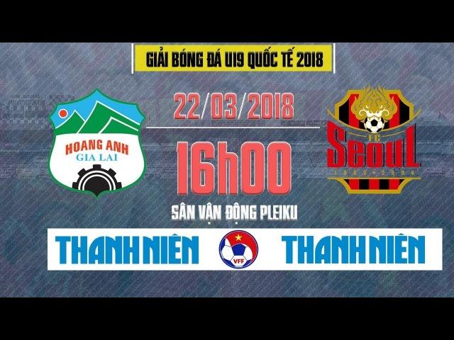 Trực Tiếp   Hoàng Anh Gia Lai vs Seoul FC   U19 Quốc tế 2018