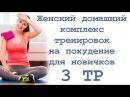 Женский домашний комплекс тренировок на похудение для новичков 3 тр