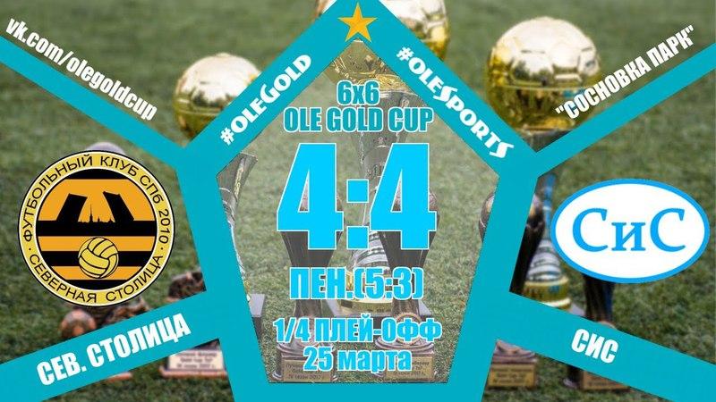 Ole Gold Cup 6x6 VIII сезон 1 4 ПЛЕЙ ОФФ СЕВЕРНАЯ СТОЛИЦА СИС