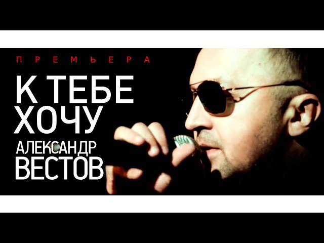 ПРЕМЬЕРА Александр ВЕСТОВ К тебе хочу 2015