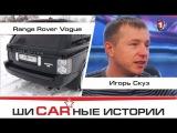 Range Rover Vogue Supercharged и Игорь Скуз.