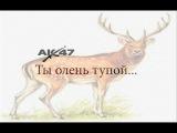 AK 47 - Ты олень тупой