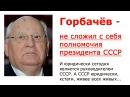 Горбачев не сложил с себя президентские полномочия.